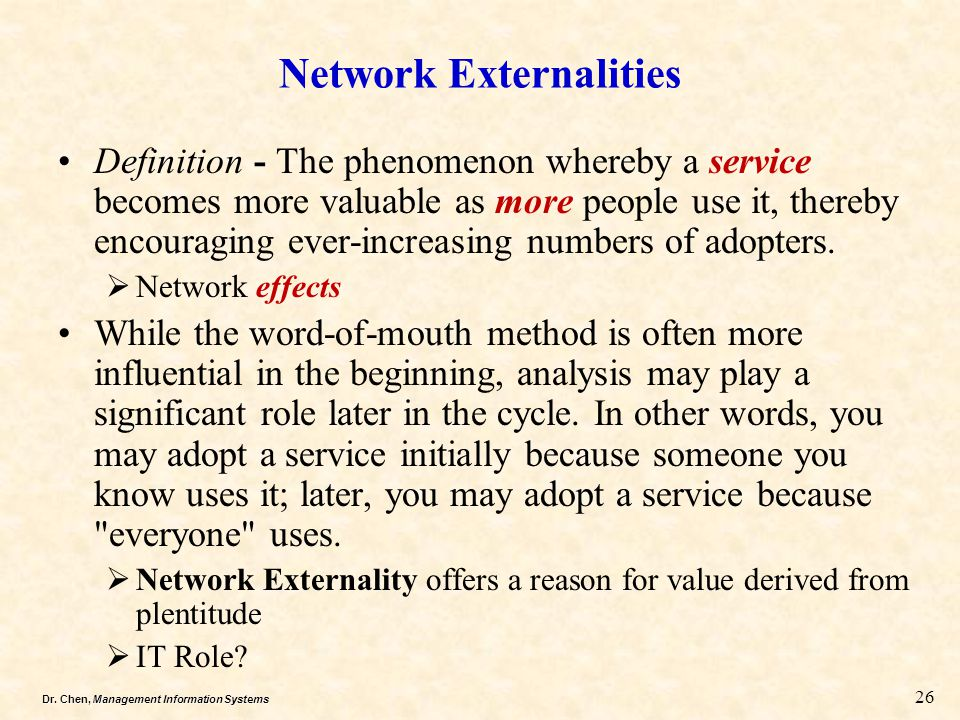 Dr. Chen, Management Information Systems 26 Network Externalities Definition - The phenomenon whereby a service becomes more valuable as more people u
