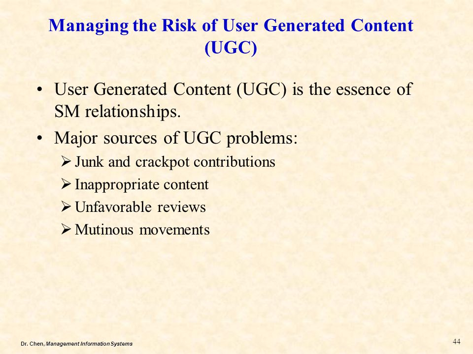 Dr. Chen, Management Information Systems Managing the Risk of User Generated Content (UGC) User Generated Content (UGC) is the essence of SM relations