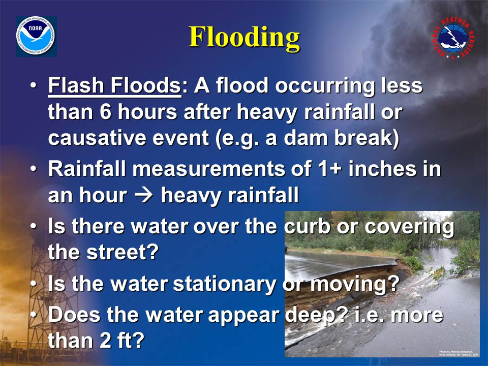 Flooding Flash Floods: A flood occurring less than 6 hours after heavy rainfall or causative event (e.g.