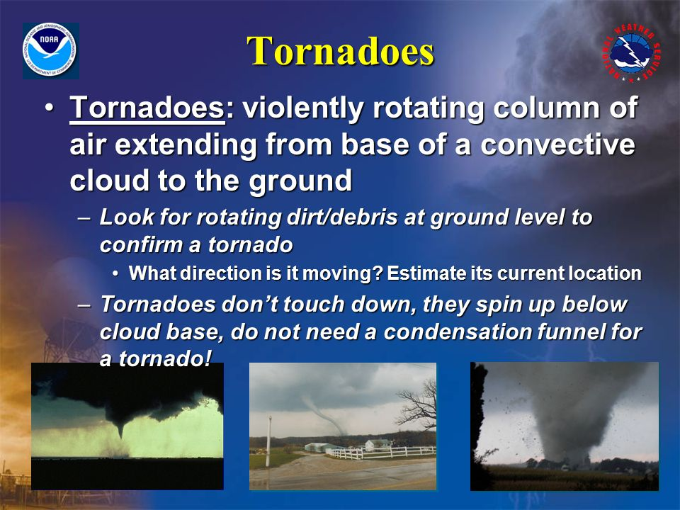 Tornadoes Tornadoes: violently rotating column of air extending from base of a convective cloud to the groundTornadoes: violently rotating column of air extending from base of a convective cloud to the ground –Look for rotating dirt/debris at ground level to confirm a tornado What direction is it moving.