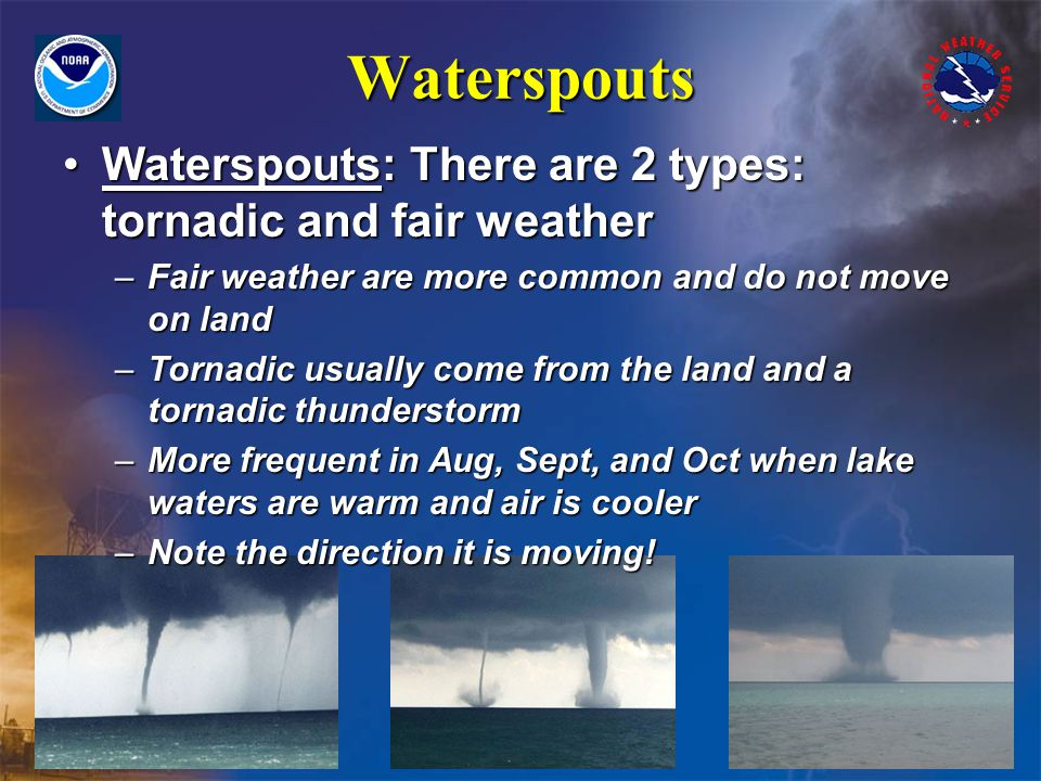 Waterspouts Waterspouts: There are 2 types: tornadic and fair weatherWaterspouts: There are 2 types: tornadic and fair weather –Fair weather are more common and do not move on land –Tornadic usually come from the land and a tornadic thunderstorm –More frequent in Aug, Sept, and Oct when lake waters are warm and air is cooler –Note the direction it is moving!