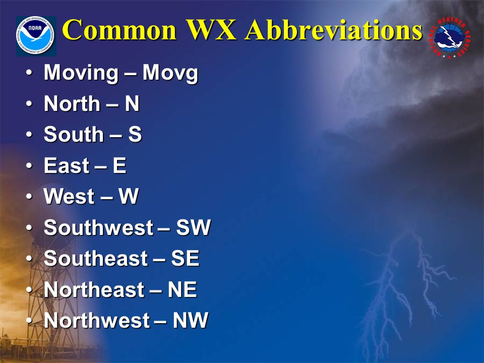 Common WX Abbreviations Moving – MovgMoving – Movg North – NNorth – N South – SSouth – S East – EEast – E West – WWest – W Southwest – SWSouthwest – SW Southeast – SESoutheast – SE Northeast – NENortheast – NE Northwest – NWNorthwest – NW