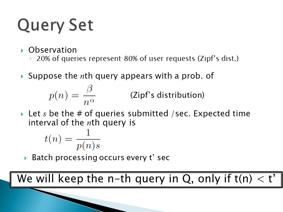 Observation ◦ 20% of queries represent 80% of user requests (Zipf's dist.)  Suppose the n th query appears with a prob.