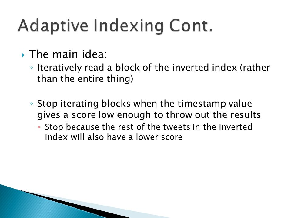  The main idea: ◦ Iteratively read a block of the inverted index (rather than the entire thing) ◦ Stop iterating blocks when the timestamp value gives a score low enough to throw out the results  Stop because the rest of the tweets in the inverted index will also have a lower score