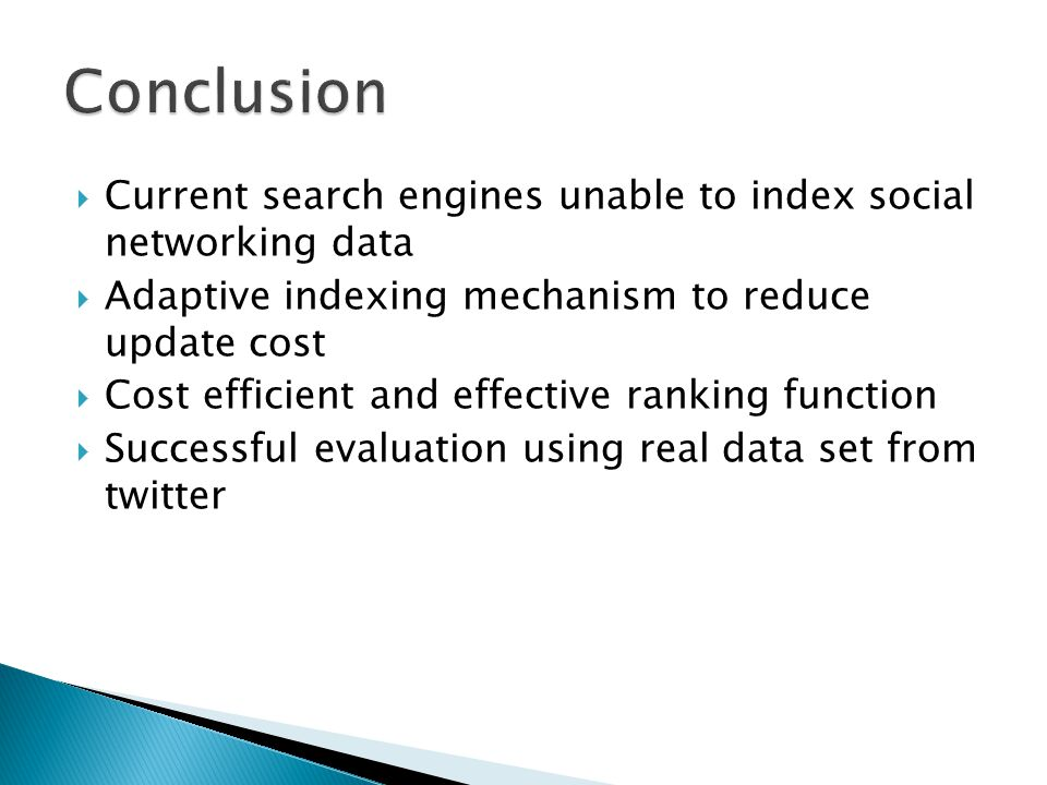  Current search engines unable to index social networking data  Adaptive indexing mechanism to reduce update cost  Cost efficient and effective ranking function  Successful evaluation using real data set from twitter