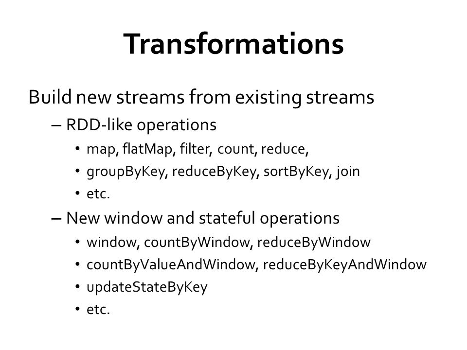 Transformations Build new streams from existing streams – RDD-like operations map, flatMap, filter, count, reduce, groupByKey, reduceByKey, sortByKey, join etc.