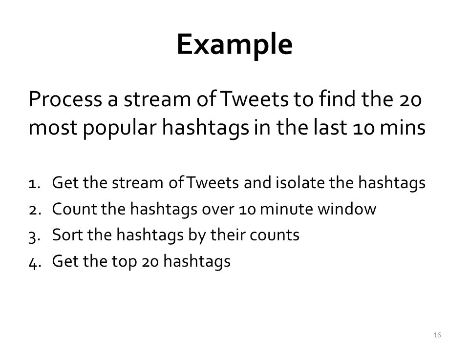 Example Process a stream of Tweets to find the 20 most popular hashtags in the last 10 mins 1.Get the stream of Tweets and isolate the hashtags 2.Count the hashtags over 10 minute window 3.Sort the hashtags by their counts 4.Get the top 20 hashtags 16