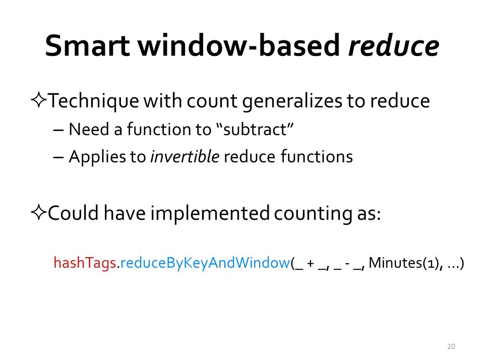 Smart window-based reduce  Technique with count generalizes to reduce – Need a function to subtract – Applies to invertible reduce functions  Could have implemented counting as: hashTags.reduceByKeyAndWindow(_ + _, _ - _, Minutes(1), …) 20