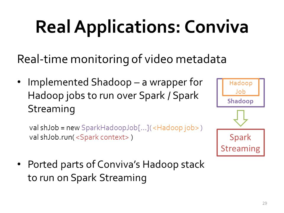 Real Applications: Conviva Real-time monitoring of video metadata 29 Implemented Shadoop – a wrapper for Hadoop jobs to run over Spark / Spark Streaming Ported parts of Conviva's Hadoop stack to run on Spark Streaming Shadoop Hadoop Job Spark Streaming val shJob = new SparkHadoopJob[…]( ) val shJob.run( )