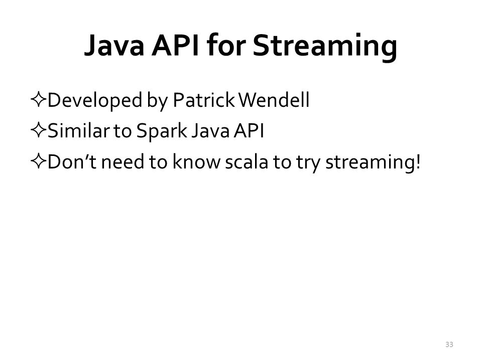 Java API for Streaming  Developed by Patrick Wendell  Similar to Spark Java API  Don't need to know scala to try streaming.