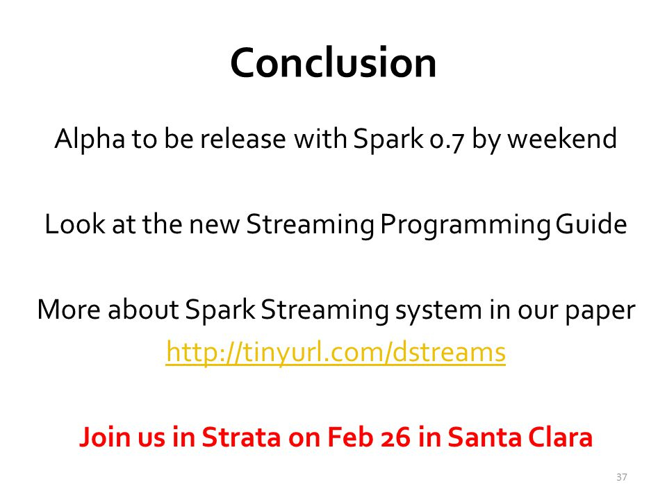 Conclusion Alpha to be release with Spark 0.7 by weekend Look at the new Streaming Programming Guide More about Spark Streaming system in our paper http://tinyurl.com/dstreams Join us in Strata on Feb 26 in Santa Clara 37