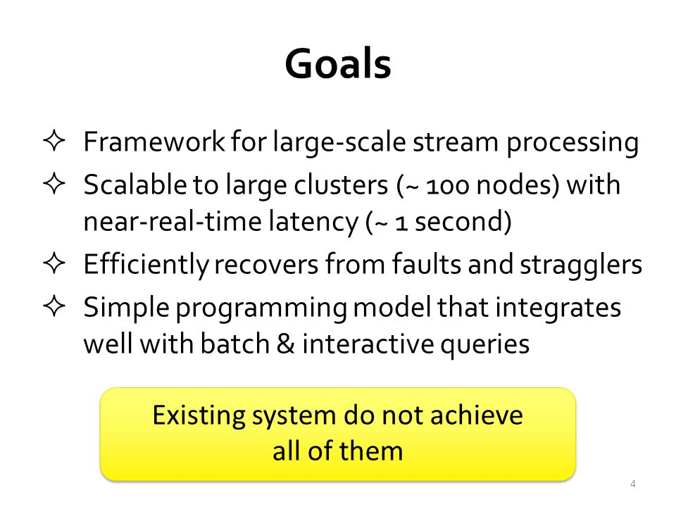 Goals  Framework for large-scale stream processing  Scalable to large clusters (~ 100 nodes) with near-real-time latency (~ 1 second)  Efficiently recovers from faults and stragglers  Simple programming model that integrates well with batch & interactive queries 4 Existing system do not achieve all of them Existing system do not achieve all of them