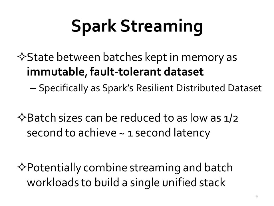 Spark Streaming  State between batches kept in memory as immutable, fault-tolerant dataset – Specifically as Spark's Resilient Distributed Dataset  Batch sizes can be reduced to as low as 1/2 second to achieve ~ 1 second latency  Potentially combine streaming and batch workloads to build a single unified stack 9