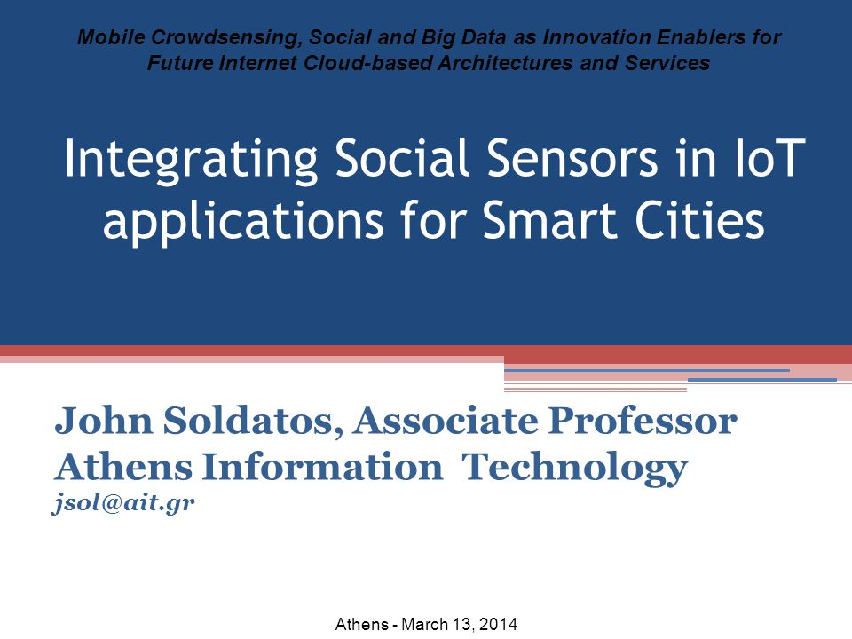John Soldatos, Associate Professor Athens Information Technology jsol@ait.gr Mobile Crowdsensing, Social and Big Data as Innovation Enablers for Future Internet Cloud-based Architectures and Services Athens - March 13, 2014 Integrating Social Sensors in IoT applications for Smart Cities