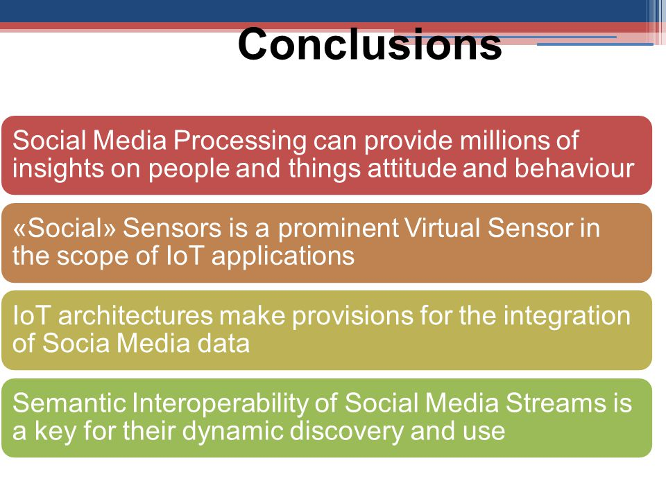 Conclusions Social Media Processing can provide millions of insights on people and things attitude and behaviour «Social» Sensors is a prominent Virtual Sensor in the scope of IoT applications IoT architectures make provisions for the integration of Socia Media data Semantic Interoperability of Social Media Streams is a key for their dynamic discovery and use