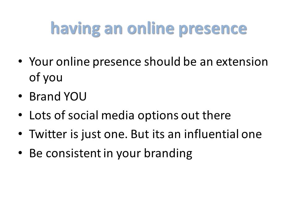 having an online presence Your online presence should be an extension of you Brand YOU Lots of social media options out there Twitter is just one.