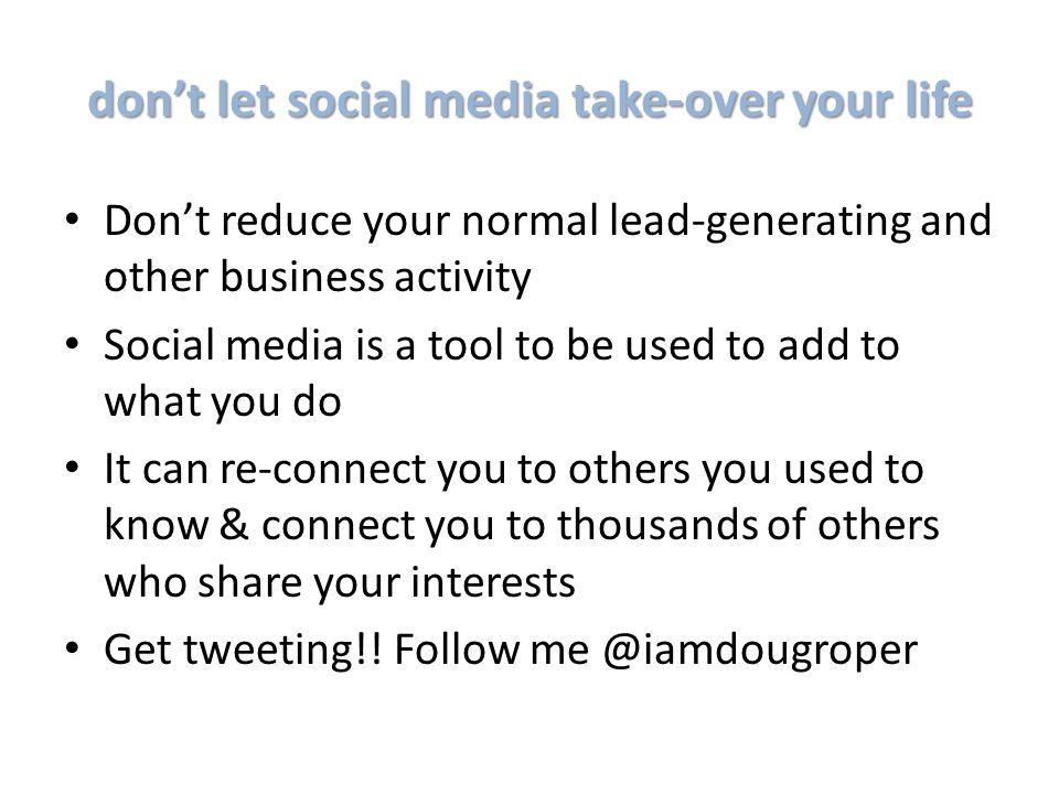 don't let social media take-over your life Don't reduce your normal lead-generating and other business activity Social media is a tool to be used to add to what you do It can re-connect you to others you used to know & connect you to thousands of others who share your interests Get tweeting!.