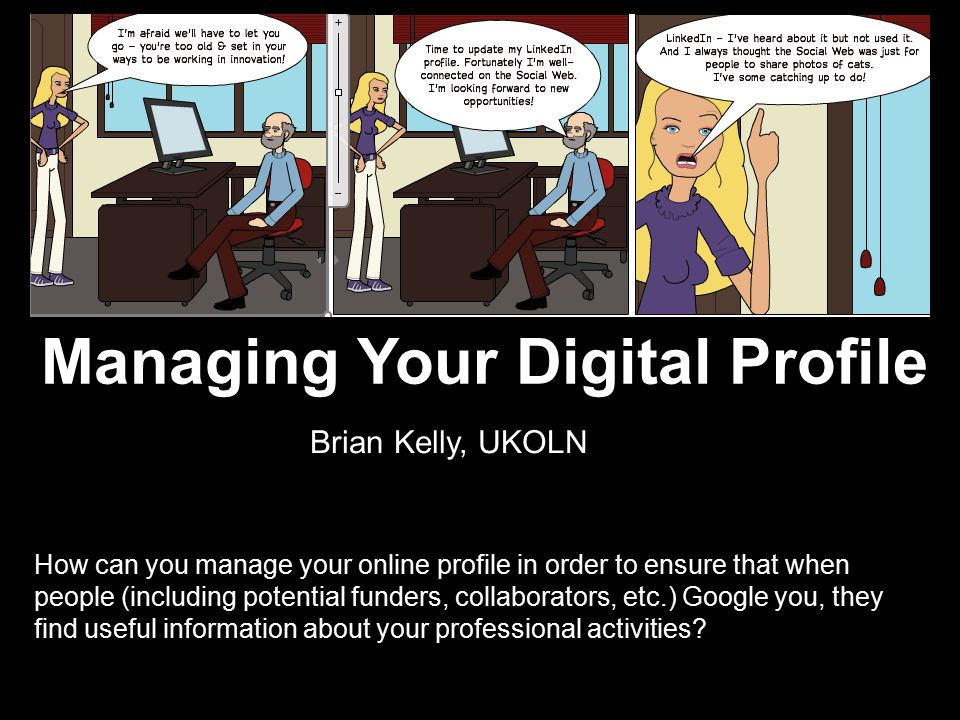 Managing Your Digital Profile How can you manage your online profile in order to ensure that when people (including potential funders, collaborators, etc.) Google you, they find useful information about your professional activities.