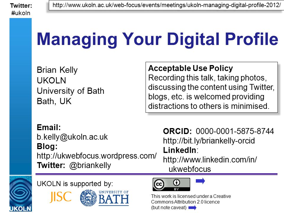 A centre of expertise in digital information managementwww.ukoln.ac.uk http://www.ukoln.ac.uk/web-focus/events/meetings/ukoln-managing-digital-profile-2012/ Twitter: #ukoln Managing Your Digital Profile Brian Kelly UKOLN University of Bath Bath, UK UKOLN is supported by: This work is licensed under a Creative Commons Attribution 2.0 licence (but note caveat) Email: b.kelly@ukoln.ac.uk Blog: http://ukwebfocus.wordpress.com/ Twitter: @briankelly Acceptable Use Policy Recording this talk, taking photos, discussing the content using Twitter, blogs, etc.