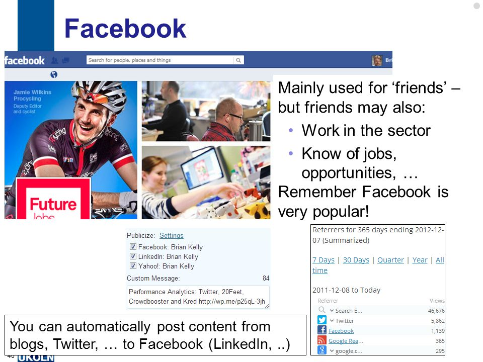 Facebook 40 Mainly used for 'friends' – but friends may also: Work in the sector Know of jobs, opportunities, … Remember Facebook is very popular.