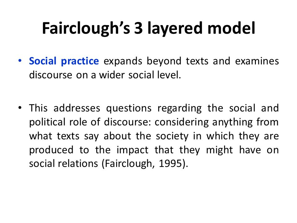 Fairclough's 3 layered model Social practice expands beyond texts and examines discourse on a wider social level.