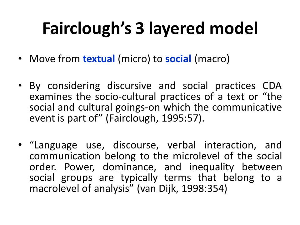 Fairclough's 3 layered model Move from textual (micro) to social (macro) By considering discursive and social practices CDA examines the socio-cultural practices of a text or the social and cultural goings-on which the communicative event is part of (Fairclough, 1995:57).