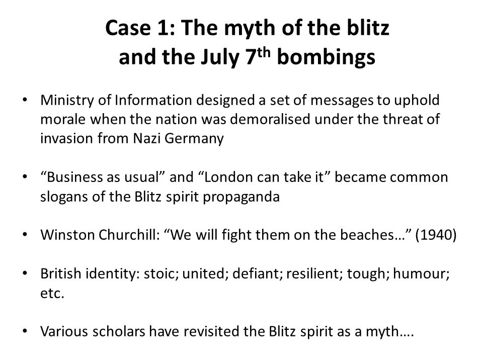 Case 1: The myth of the blitz and the July 7 th bombings Ministry of Information designed a set of messages to uphold morale when the nation was demoralised under the threat of invasion from Nazi Germany Business as usual and London can take it became common slogans of the Blitz spirit propaganda Winston Churchill: We will fight them on the beaches… (1940) British identity: stoic; united; defiant; resilient; tough; humour; etc.