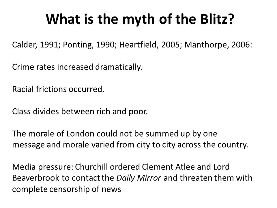 What is the myth of the Blitz? Calder, 1991; Ponting, 1990; Heartfield, 2005; Manthorpe, 2006: Crime rates increased dramatically. Racial frictions oc
