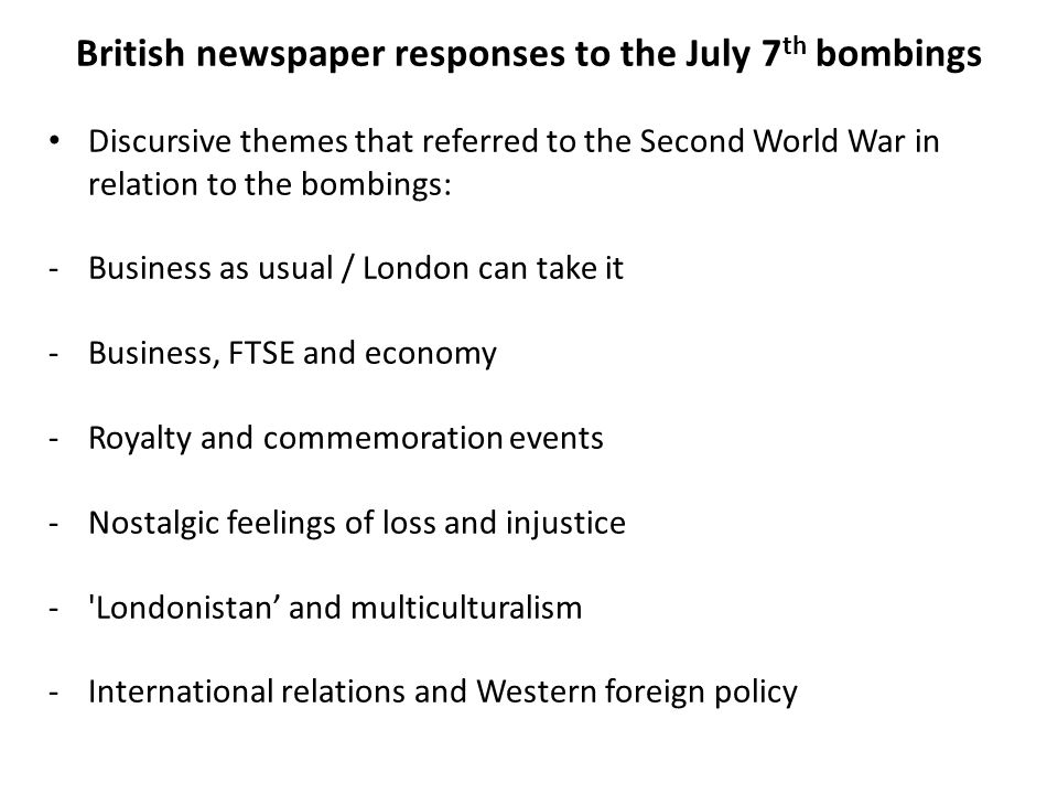 British newspaper responses to the July 7 th bombings Discursive themes that referred to the Second World War in relation to the bombings: -Business as usual / London can take it -Business, FTSE and economy -Royalty and commemoration events -Nostalgic feelings of loss and injustice - Londonistan' and multiculturalism -International relations and Western foreign policy