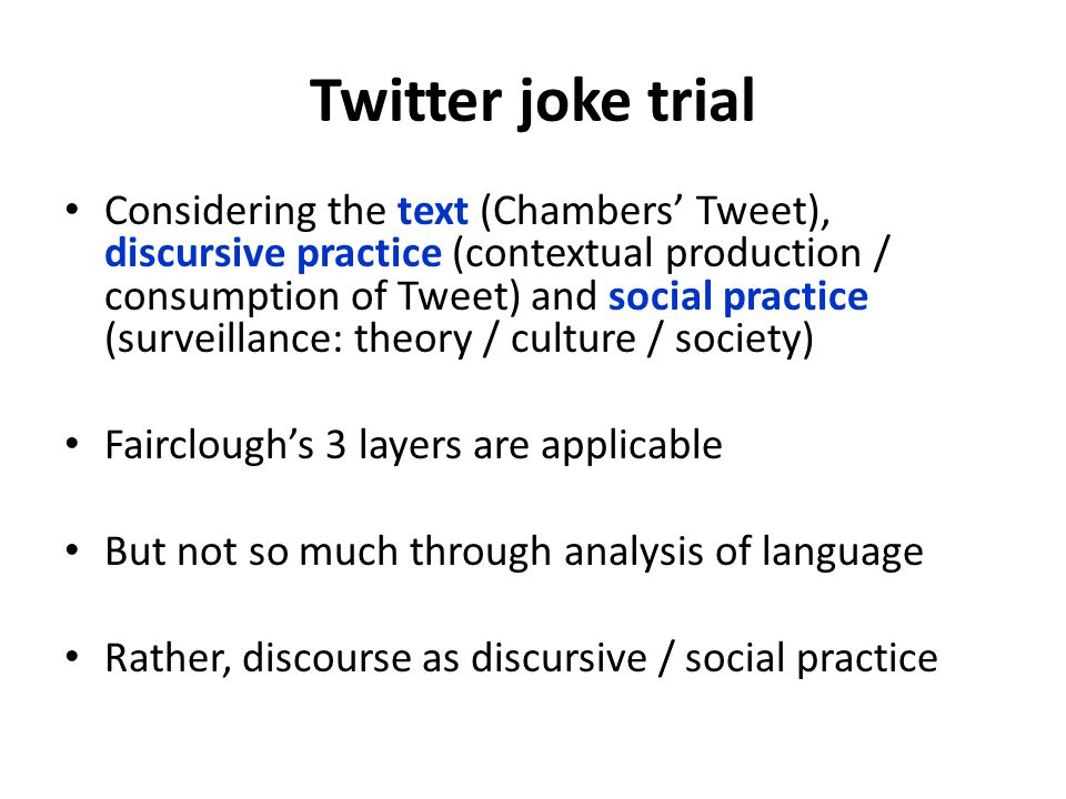 Twitter joke trial Considering the text (Chambers' Tweet), discursive practice (contextual production / consumption of Tweet) and social practice (surveillance: theory / culture / society) Fairclough's 3 layers are applicable But not so much through analysis of language Rather, discourse as discursive / social practice