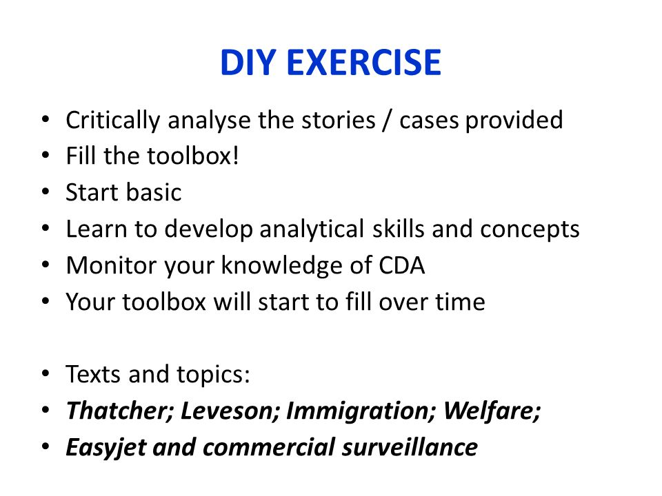 DIY EXERCISE Critically analyse the stories / cases provided Fill the toolbox! Start basic Learn to develop analytical skills and concepts Monitor you