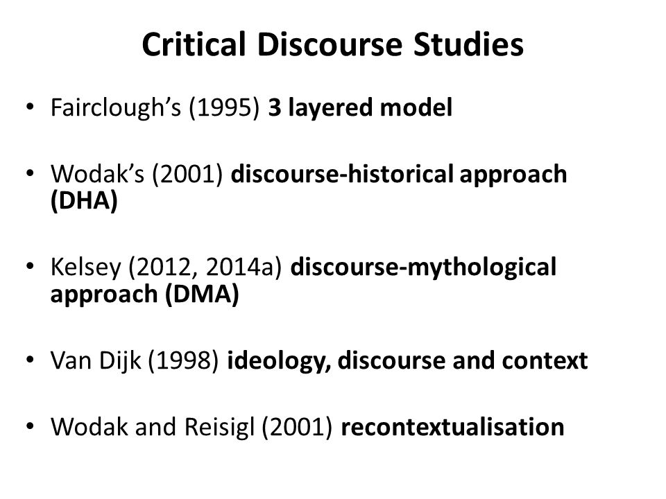 Critical Discourse Studies Fairclough's (1995) 3 layered model Wodak's (2001) discourse-historical approach (DHA) Kelsey (2012, 2014a) discourse-mytho