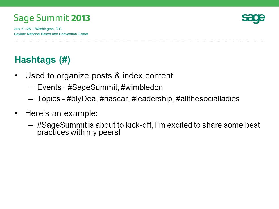 Hashtags (#) Used to organize posts & index content –Events - #SageSummit, #wimbledon –Topics - #blyDea, #nascar, #leadership, #allthesocialladies Here's an example: –#SageSummit is about to kick-off, I'm excited to share some best practices with my peers!