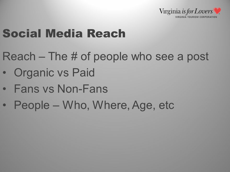 Social Media Reach Reach – The # of people who see a post Organic vs Paid Fans vs Non-Fans People – Who, Where, Age, etc