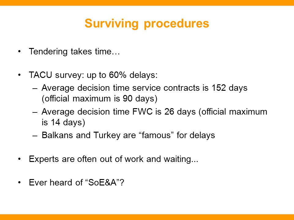 Surviving procedures Tendering takes time… TACU survey: up to 60% delays: –Average decision time service contracts is 152 days (official maximum is 90 days) –Average decision time FWC is 26 days (official maximum is 14 days) –Balkans and Turkey are famous for delays Experts are often out of work and waiting...