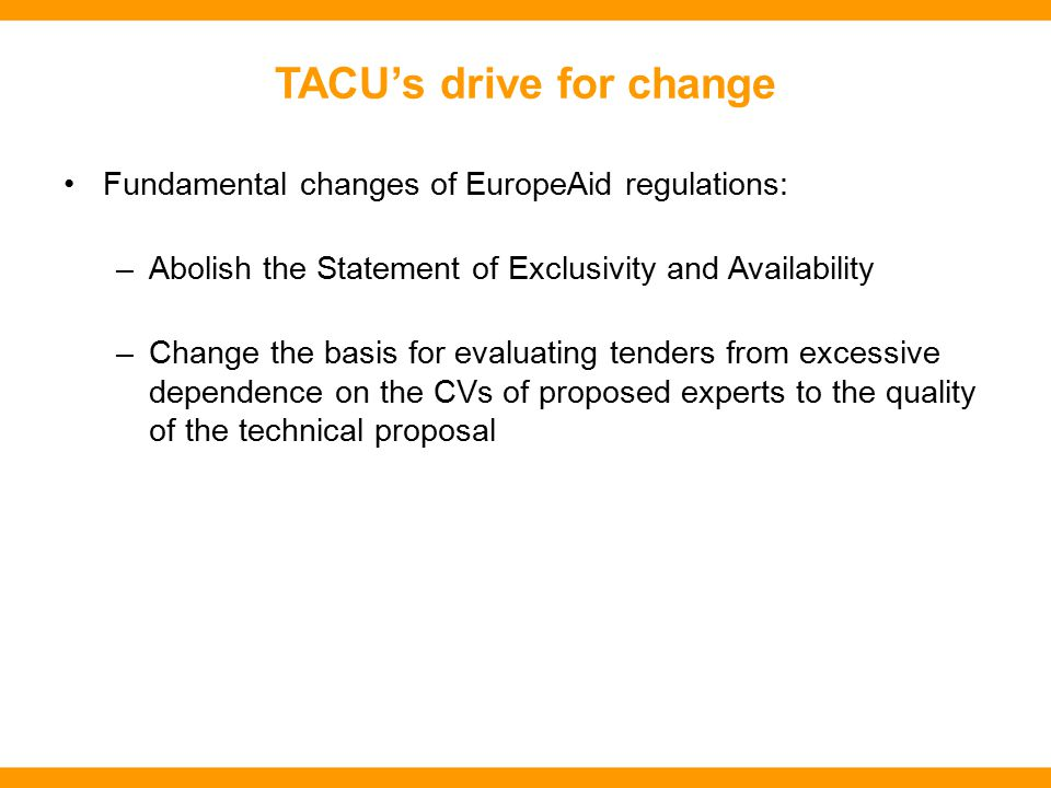 TACU's drive for change Fundamental changes of EuropeAid regulations: –Abolish the Statement of Exclusivity and Availability –Change the basis for evaluating tenders from excessive dependence on the CVs of proposed experts to the quality of the technical proposal