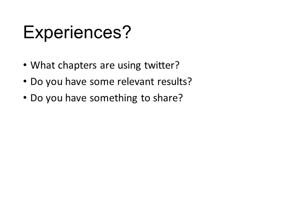 Experiences. What chapters are using twitter. Do you have some relevant results.