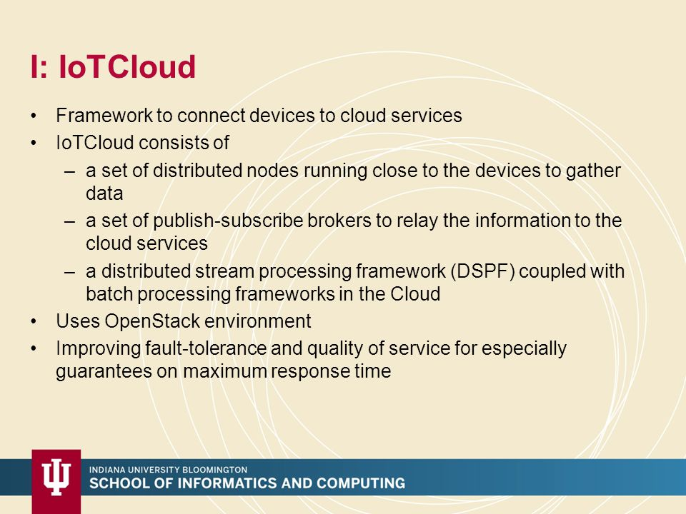 I: IoTCloud Framework to connect devices to cloud services IoTCloud consists of –a set of distributed nodes running close to the devices to gather data –a set of publish-subscribe brokers to relay the information to the cloud services –a distributed stream processing framework (DSPF) coupled with batch processing frameworks in the Cloud Uses OpenStack environment Improving fault-tolerance and quality of service for especially guarantees on maximum response time