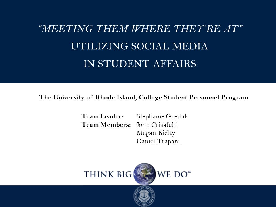 MEETING THEM WHERE THEY'RE AT UTILIZING SOCIAL MEDIA IN STUDENT AFFAIRS The University of Rhode Island, College Student Personnel Program Team Leader: Stephanie Grejtak Team Members: John Crisafulli Megan Kielty Daniel Trapani