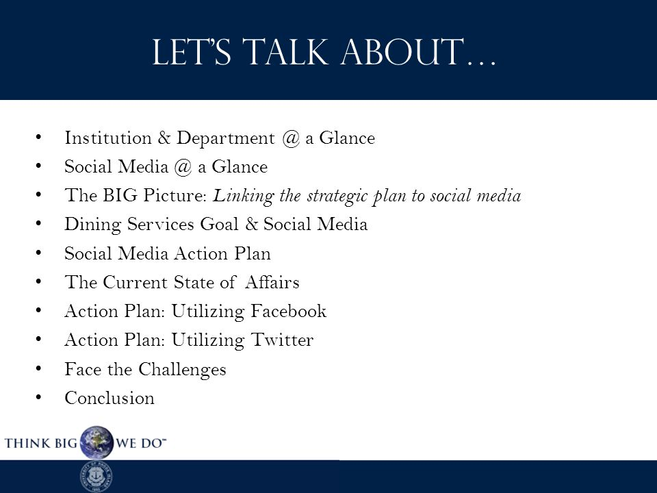 LET'S TALK ABOUT… Institution & Department @ a Glance Social Media @ a Glance The BIG Picture: Linking the strategic plan to social media Dining Services Goal & Social Media Social Media Action Plan The Current State of Affairs Action Plan: Utilizing Facebook Action Plan: Utilizing Twitter Face the Challenges Conclusion