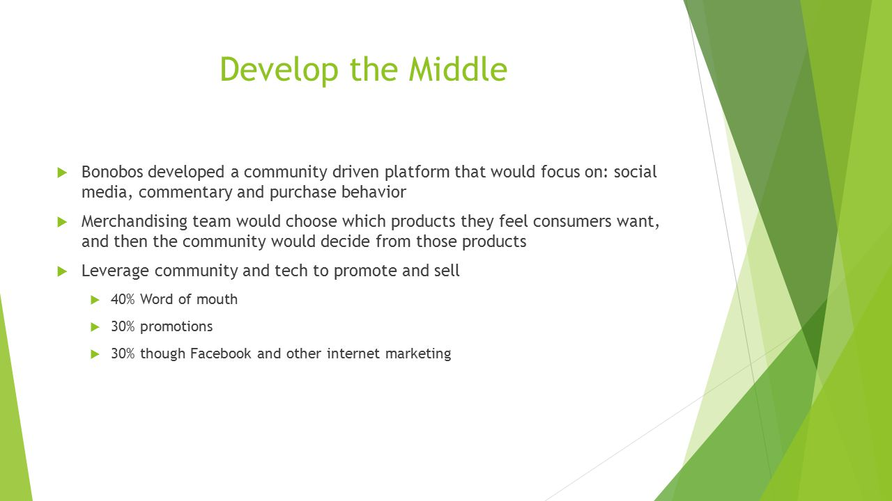 Develop the Middle  Bonobos developed a community driven platform that would focus on: social media, commentary and purchase behavior  Merchandising