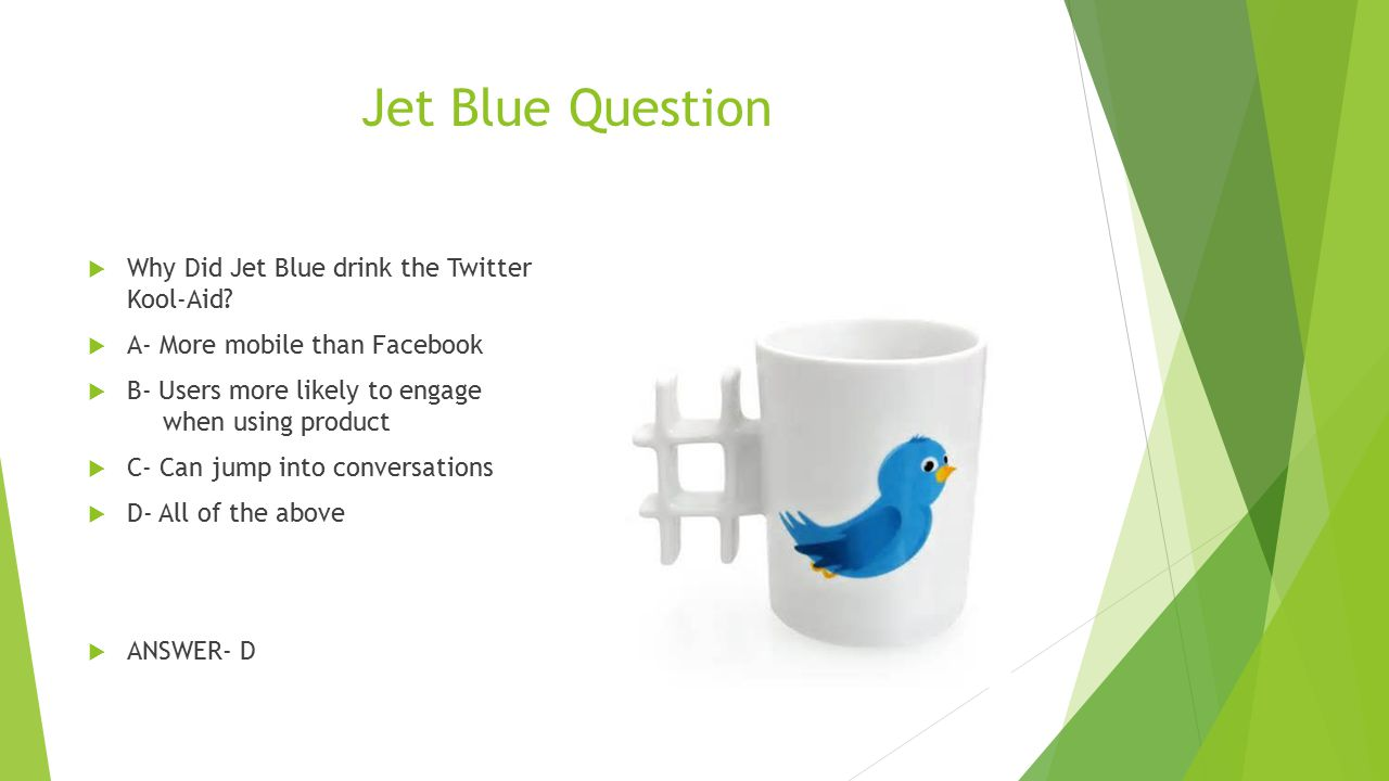Jet Blue Question  Why Did Jet Blue drink the Twitter Kool-Aid?  A- More mobile than Facebook  B- Users more likely to engage when using product 