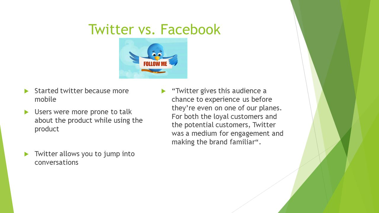 Twitter vs. Facebook  Started twitter because more mobile  Users were more prone to talk about the product while using the product  Twitter allows