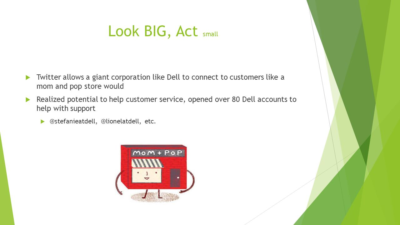 Look BIG, Act small  Twitter allows a giant corporation like Dell to connect to customers like a mom and pop store would  Realized potential to help