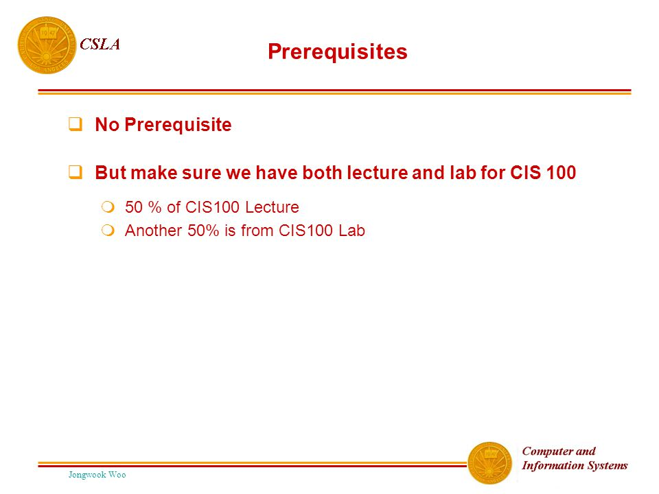 Jongwook Woo Prerequisites  No Prerequisite  But make sure we have both lecture and lab for CIS 100  50 % of CIS100 Lecture  Another 50% is from CIS100 Lab