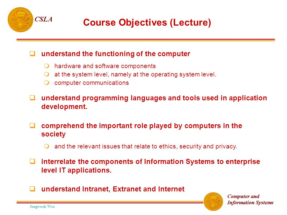 Jongwook Woo Course Objectives (Lecture)  understand the functioning of the computer  hardware and software components  at the system level, namely at the operating system level.