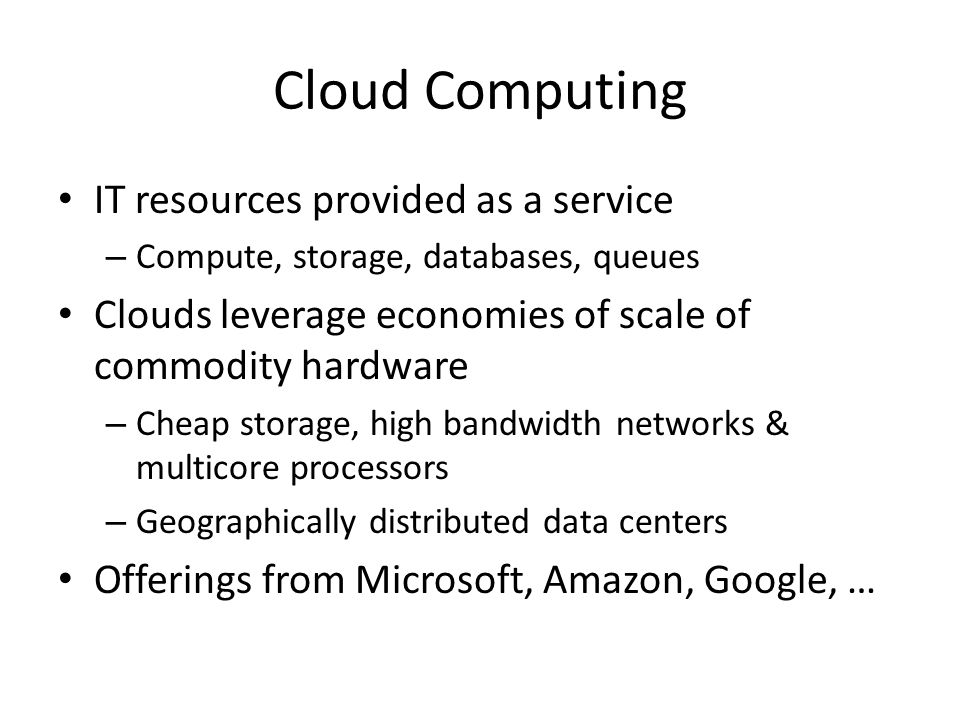 Cloud Computing IT resources provided as a service – Compute, storage, databases, queues Clouds leverage economies of scale of commodity hardware – Ch