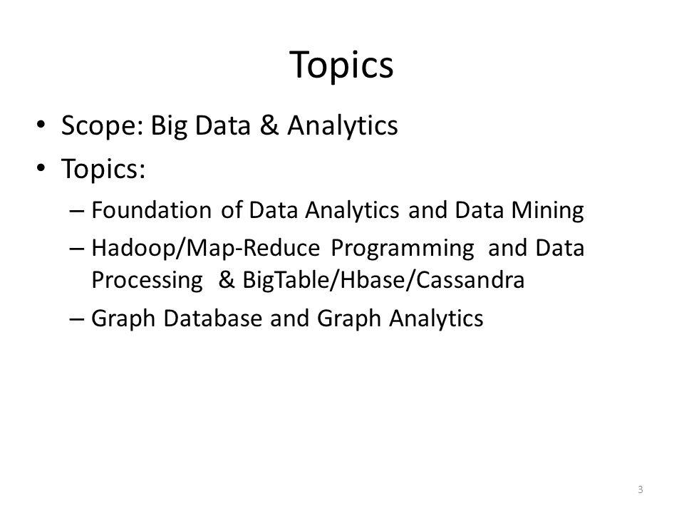 Topics Scope: Big Data & Analytics Topics: – Foundation of Data Analytics and Data Mining – Hadoop/Map-Reduce Programming and Data Processing & BigTab