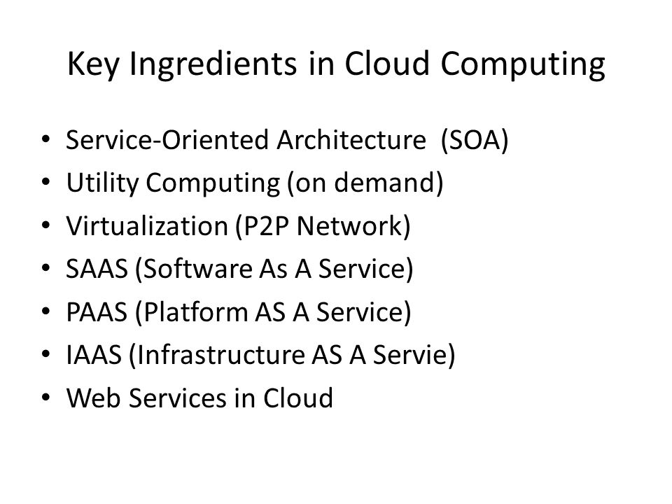 Key Ingredients in Cloud Computing Service-Oriented Architecture (SOA) Utility Computing (on demand) Virtualization (P2P Network) SAAS (Software As A