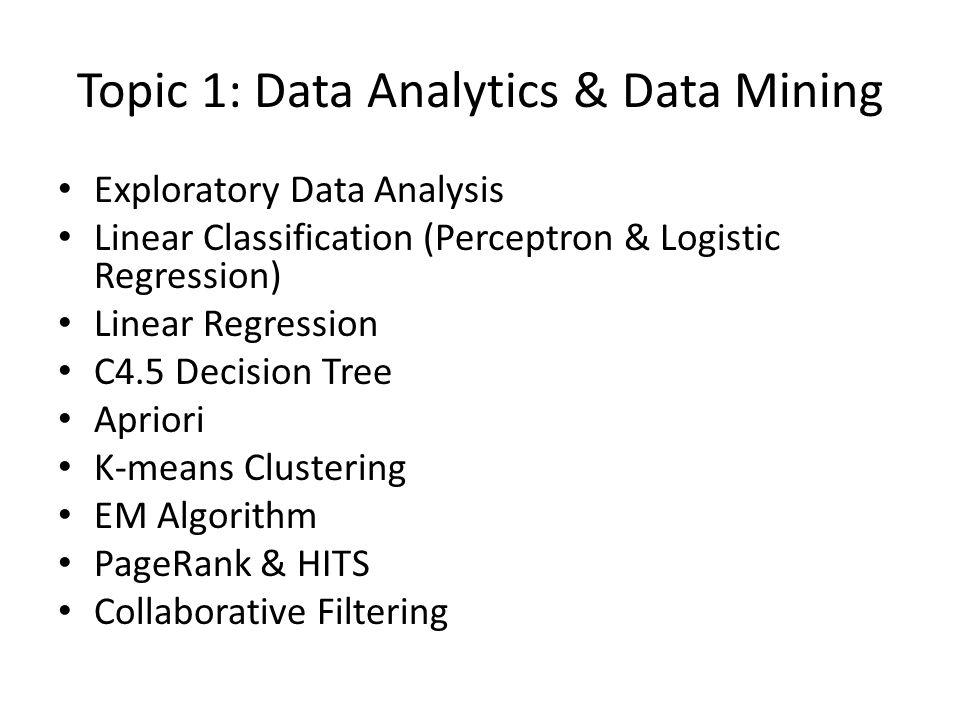 Topic 1: Data Analytics & Data Mining Exploratory Data Analysis Linear Classification (Perceptron & Logistic Regression) Linear Regression C4.5 Decisi